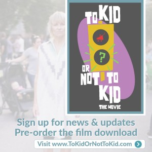 To Kid Or Not To Kid, Learn More www.tokidornottokid.com